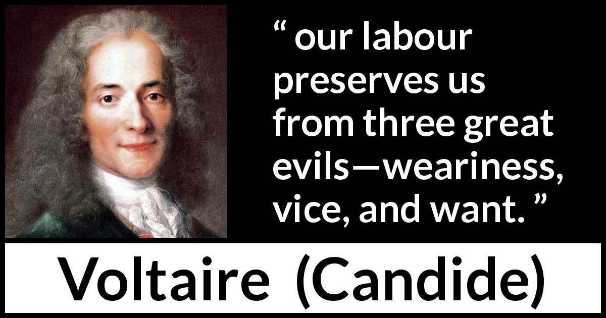 Voltaire - Candide - our labour preserves us from three great evils—weariness, vice, and want.