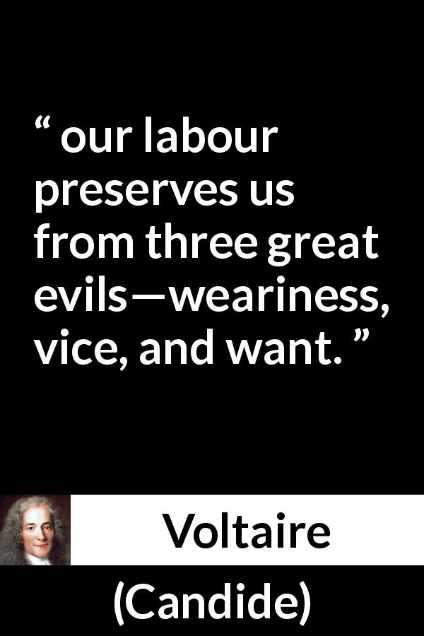 "Voltaire about evil (""Candide"", 1759) - our labour preserves us from three great evils—weariness, vice, and want."