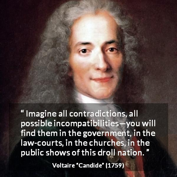 Voltaire quote about government from Candide - Imagine all contradictions, all possible incompatibilities—you will find them in the government, in the law-courts, in the churches, in the public shows of this droll nation.