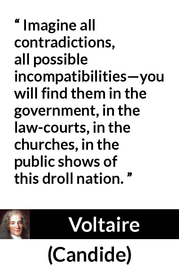Voltaire - Candide - Imagine all contradictions, all possible incompatibilities—you will find them in the government, in the law-courts, in the churches, in the public shows of this droll nation.