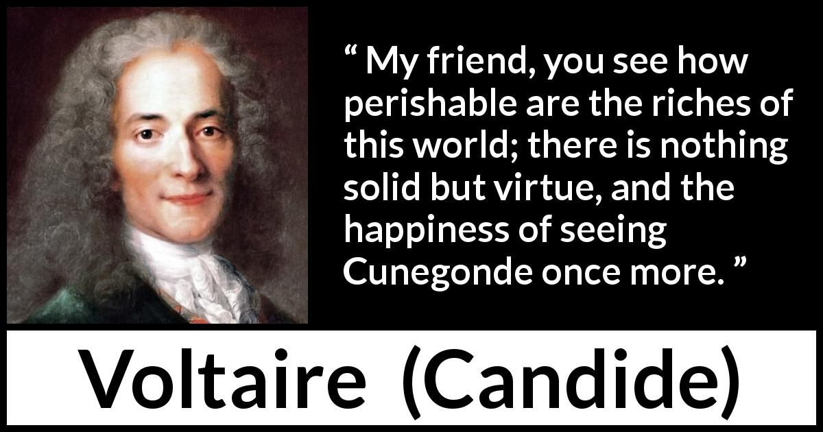 Voltaire - Candide - My friend, you see how perishable are the riches of this world; there is nothing solid but virtue, and the happiness of seeing Cunegonde once more.