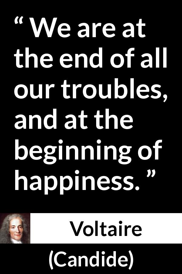 Voltaire - Candide - We are at the end of all our troubles, and at the beginning of happiness.