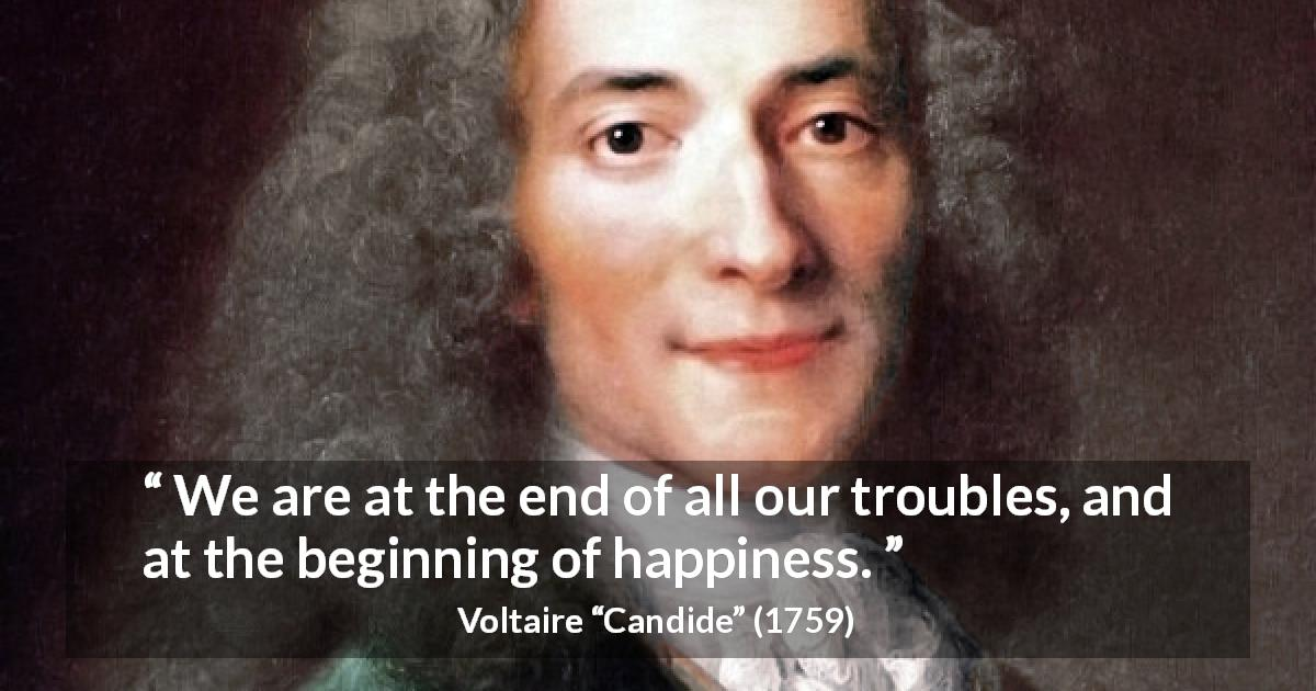 "Voltaire about happiness (""Candide"", 1759) - We are at the end of all our troubles, and at the beginning of happiness."