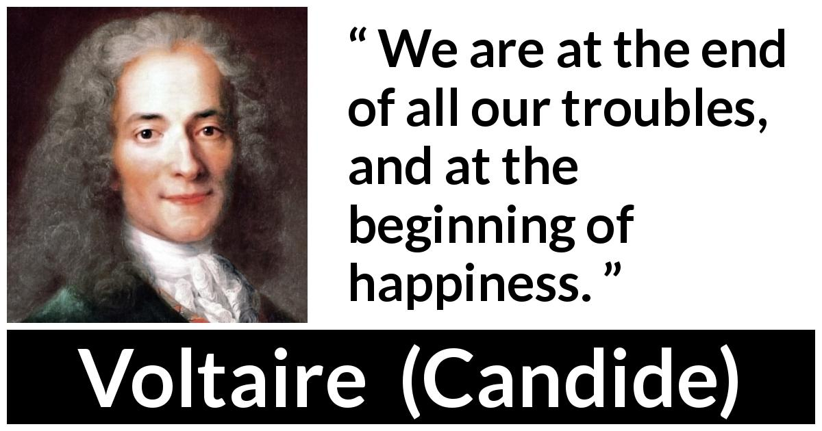 Voltaire quote about happiness from Candide (1759) - We are at the end of all our troubles, and at the beginning of happiness.