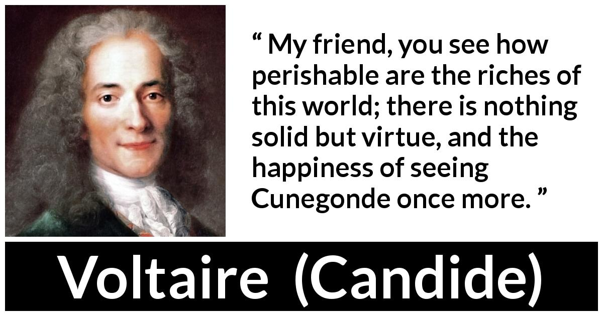 Voltaire quote about happiness from Candide (1759) - My friend, you see how perishable are the riches of this world; there is nothing solid but virtue, and the happiness of seeing Cunegonde once more.
