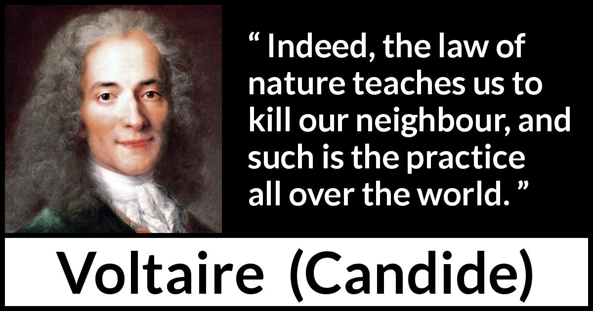 Voltaire - Candide - Indeed, the law of nature teaches us to kill our neighbour, and such is the practice all over the world.