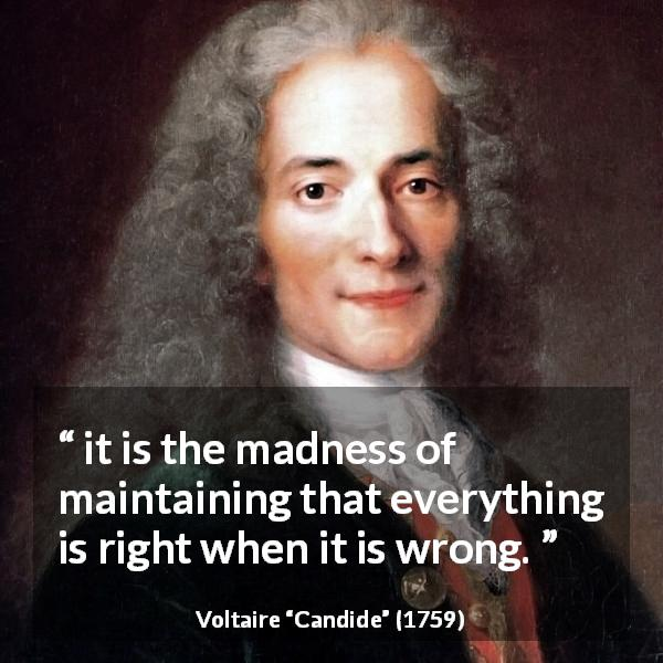 "Voltaire about madness (""Candide"", 1759) - it is the madness of maintaining that everything is right when it is wrong."