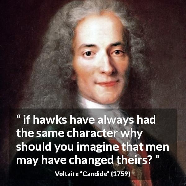 "Voltaire about men (""Candide"", 1759) - if hawks have always had the same character why should you imagine that men may have changed theirs?"