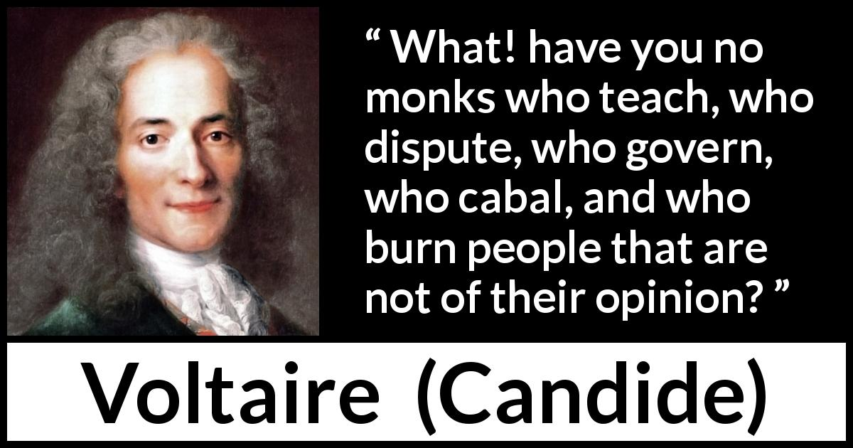 Voltaire - Candide - What! have you no monks who teach, who dispute, who govern, who cabal, and who burn people that are not of their opinion?
