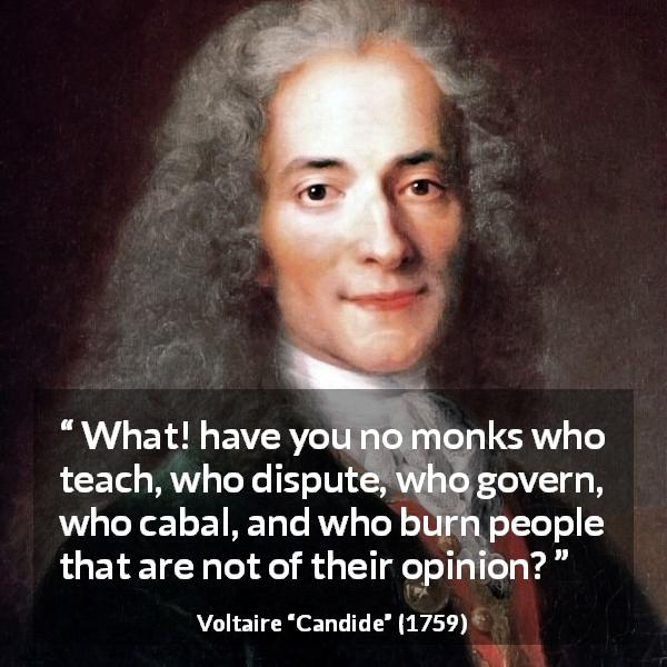 "Voltaire about monk (""Candide"", 1759) - What! have you no monks who teach, who dispute, who govern, who cabal, and who burn people that are not of their opinion?"