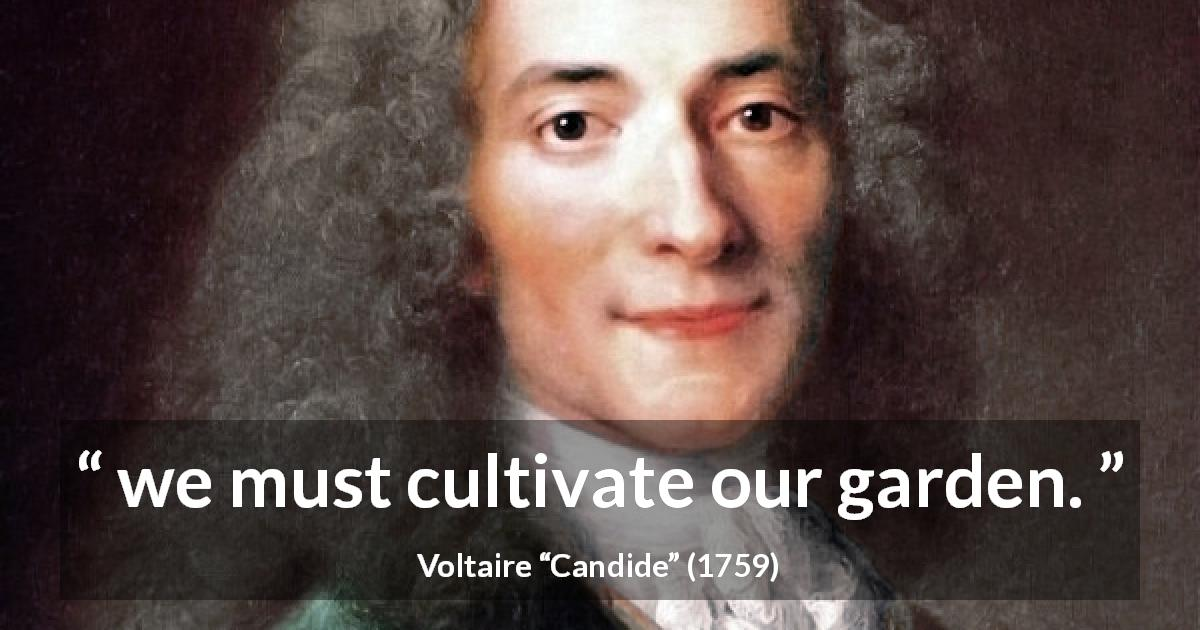 "Voltaire about practice (""Candide"", 1759) - we must cultivate our garden."