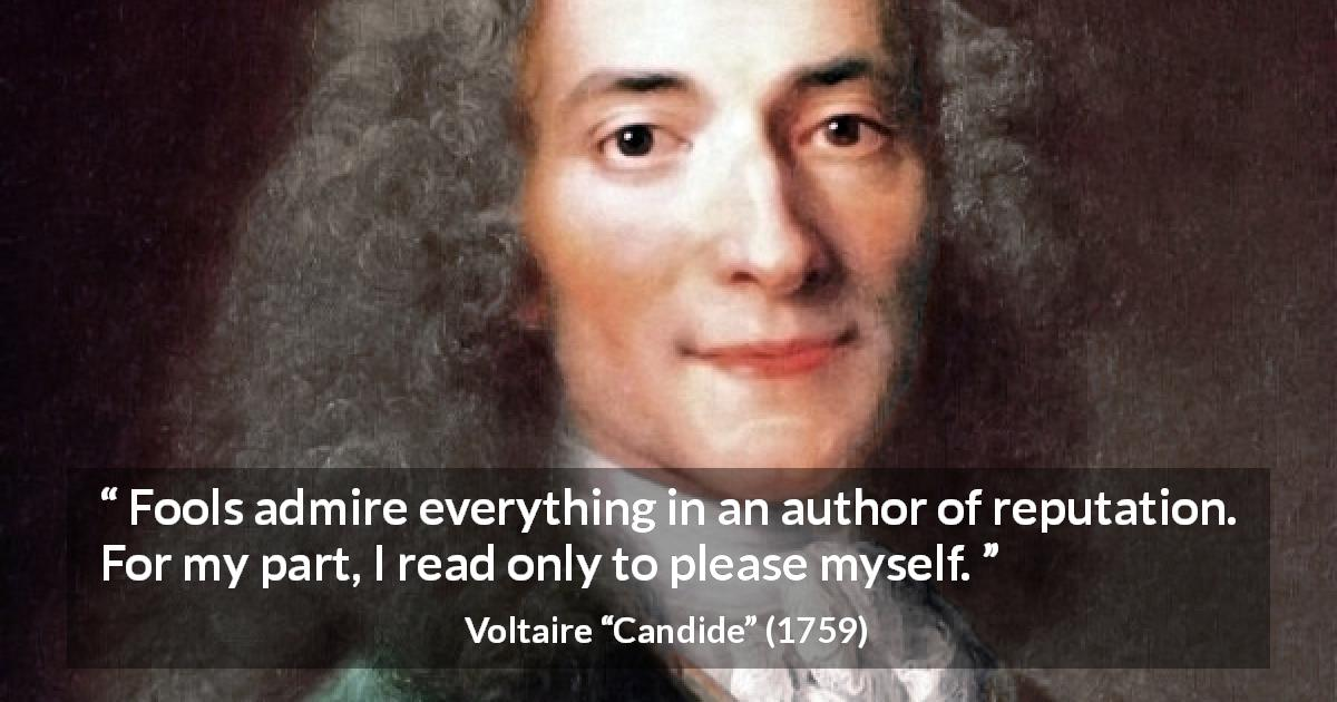 "Voltaire about reading (""Candide"", 1759) - Fools admire everything in an author of reputation. For my part, I read only to please myself."