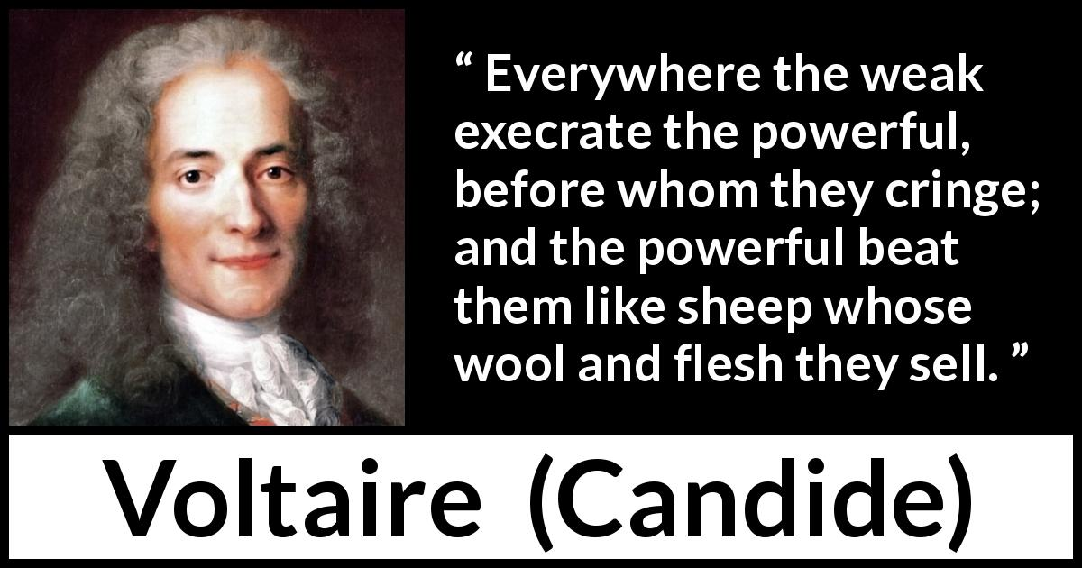 "Voltaire about weakness (""Candide"", 1759) - Everywhere the weak execrate the powerful, before whom they cringe; and the powerful beat them like sheep whose wool and flesh they sell."