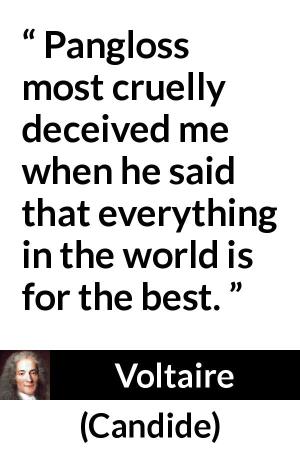 "Voltaire about world (""Candide"", 1759) - Pangloss most cruelly deceived me when he said that everything in the world is for the best."