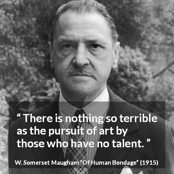 "W. Somerset Maugham about art (""Of Human Bondage"", 1915) - There is nothing so terrible as the pursuit of art by those who have no talent."