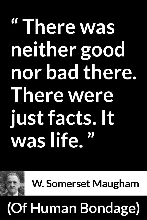 "W. Somerset Maugham about bad (""Of Human Bondage"", 1915) - There was neither good nor bad there. There were just facts. It was life."