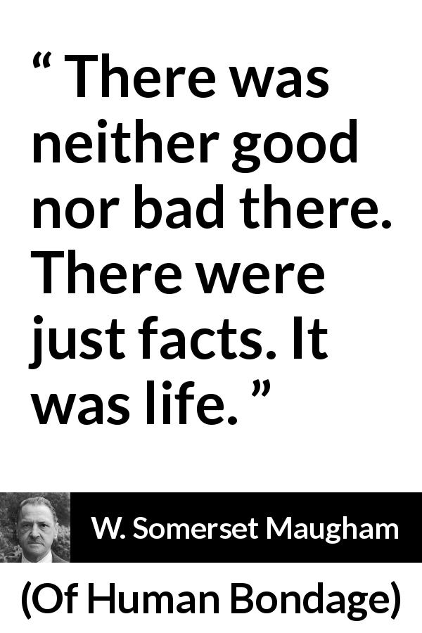 W. Somerset Maugham - Of Human Bondage - There was neither good nor bad there. There were just facts. It was life.