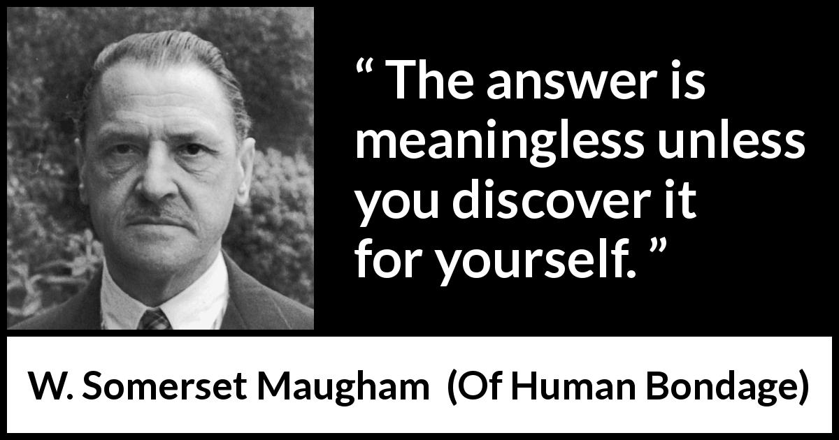 "W. Somerset Maugham about discovery (""Of Human Bondage"", 1915) - The answer is meaningless unless you discover it for yourself."