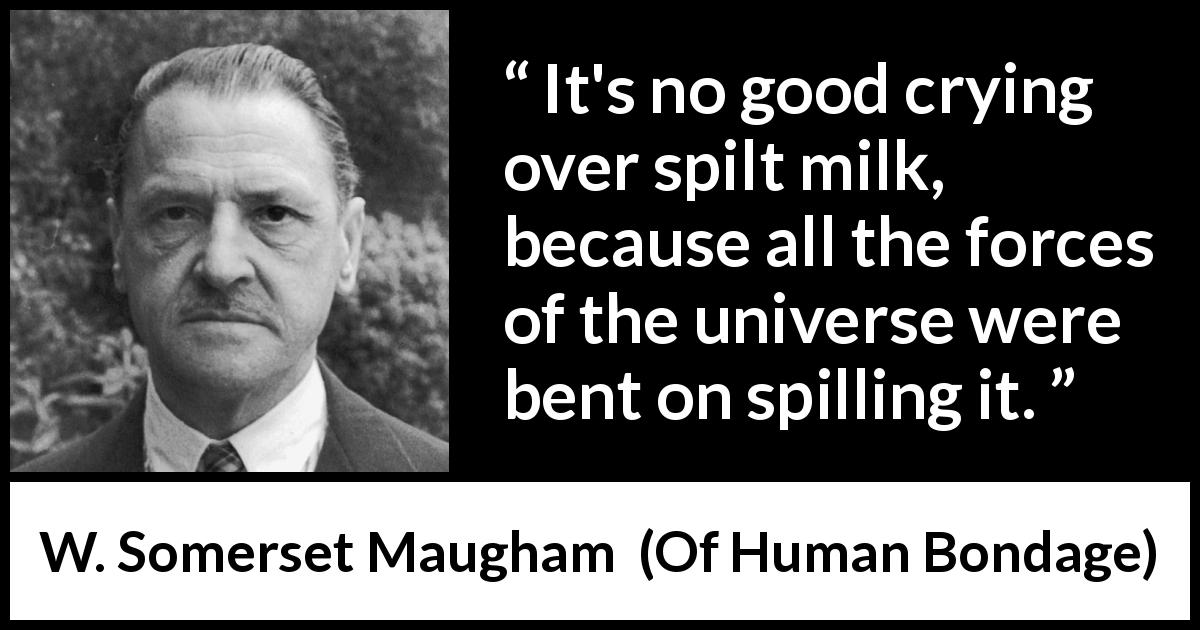 W. Somerset Maugham quote about fate from Of Human Bondage (1915) - It's no good crying over spilt milk, because all the forces of the universe were bent on spilling it.