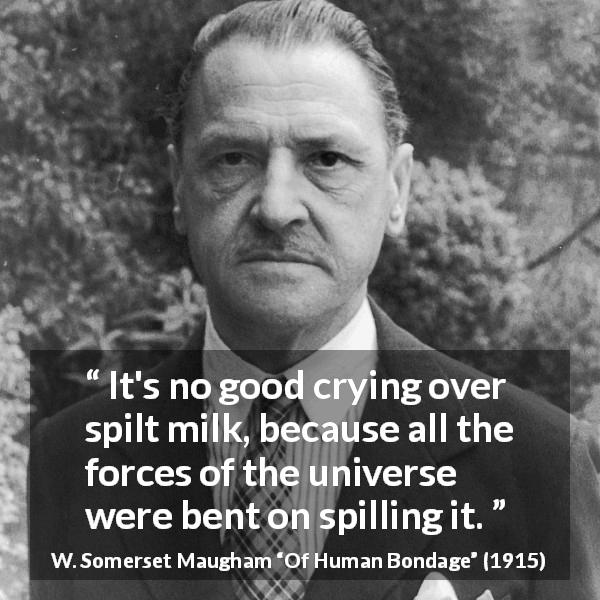 "W. Somerset Maugham about fate (""Of Human Bondage"", 1915) - It's no good crying over spilt milk, because all the forces of the universe were bent on spilling it."