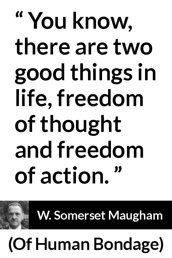 W. Somerset Maugham quote about freedom from Of Human Bondage (1915) - You know, there are two good things in life, freedom of thought and freedom of action.