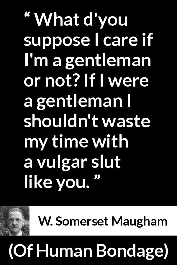 "W. Somerset Maugham about gentleman (""Of Human Bondage"", 1915) - What d'you suppose I care if I'm a gentleman or not? If I were a gentleman I shouldn't waste my time with a vulgar slut like you."