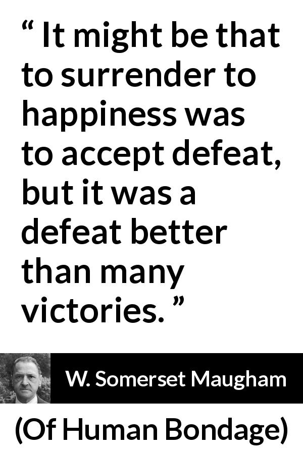 "W. Somerset Maugham about happiness (""Of Human Bondage"", 1915) - It might be that to surrender to happiness was to accept defeat, but it was a defeat better than many victories."