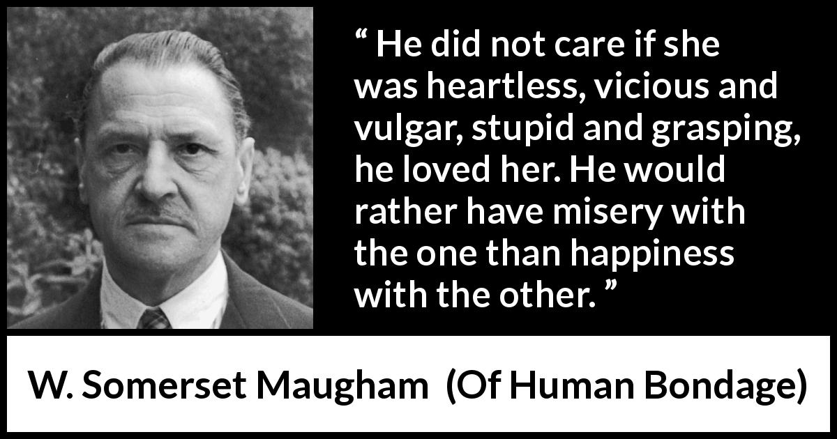 "W. Somerset Maugham about love (""Of Human Bondage"", 1915) - He did not care if she was heartless, vicious and vulgar, stupid and grasping, he loved her. He would rather have misery with the one than happiness with the other."