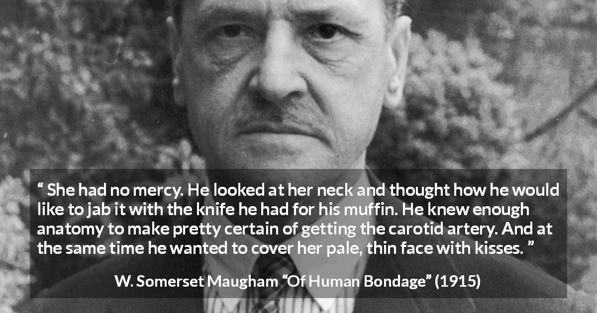 "W. Somerset Maugham about love (""Of Human Bondage"", 1915) - She had no mercy. He looked at her neck and thought how he would like to jab it with the knife he had for his muffin. He knew enough anatomy to make pretty certain of getting the carotid artery. And at the same time he wanted to cover her pale, thin face with kisses."