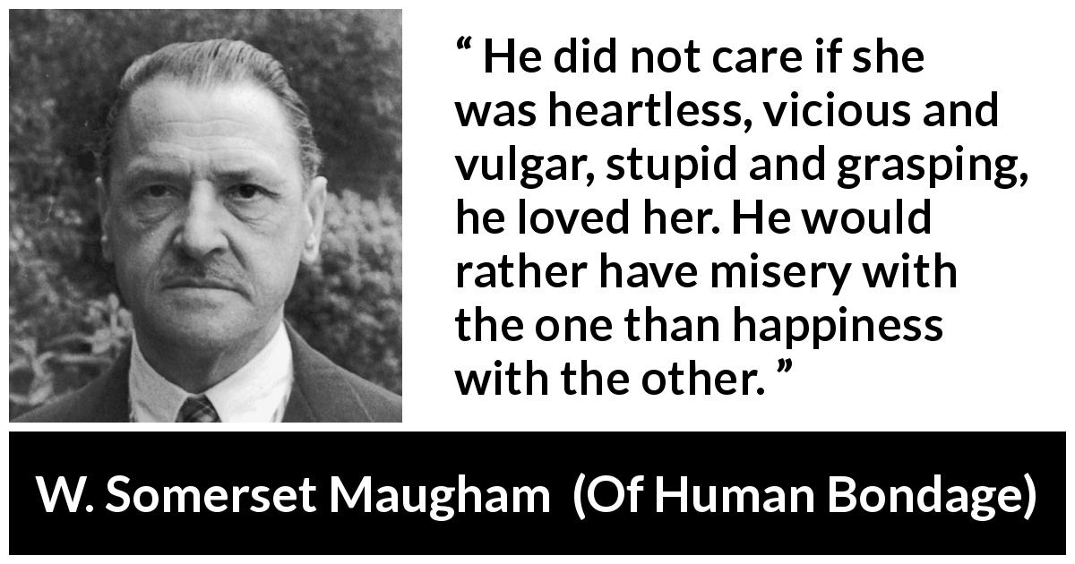 W. Somerset Maugham - Of Human Bondage - He did not care if she was heartless, vicious and vulgar, stupid and grasping, he loved her. He would rather have misery with the one than happiness with the other.