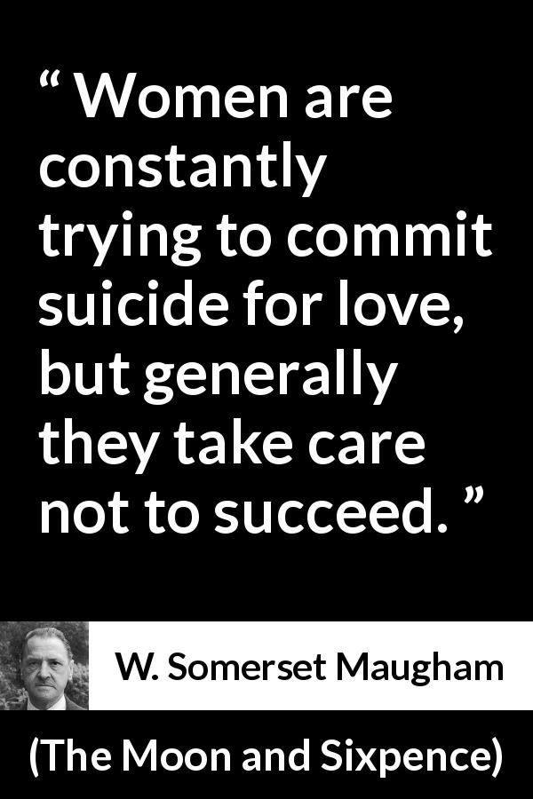 "W. Somerset Maugham about love (""The Moon and Sixpence"", 1919) - Women are constantly trying to commit suicide for love, but generally they take care not to succeed."