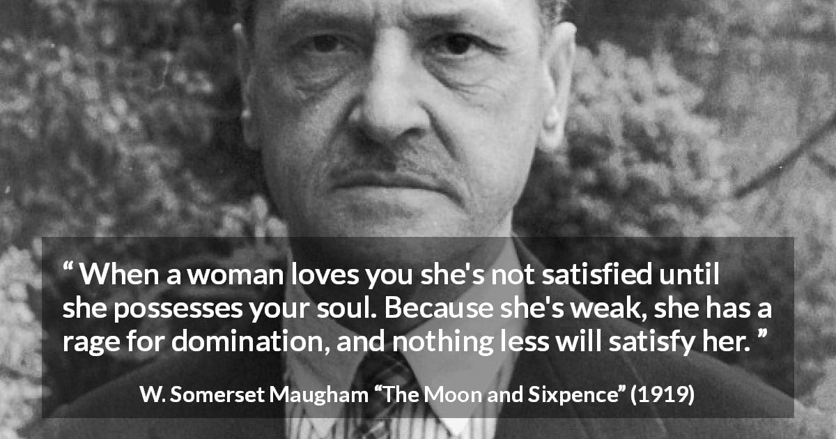 "W. Somerset Maugham about love (""The Moon and Sixpence"", 1919) - When a woman loves you she's not satisfied until she possesses your soul. Because she's weak, she has a rage for domination, and nothing less will satisfy her."