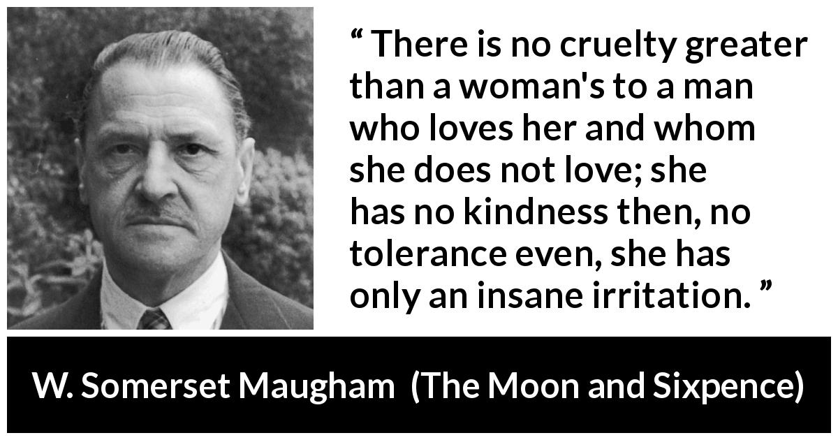 "W. Somerset Maugham about love (""The Moon and Sixpence"", 1919) - There is no cruelty greater than a woman's to a man who loves her and whom she does not love; she has no kindness then, no tolerance even, she has only an insane irritation."