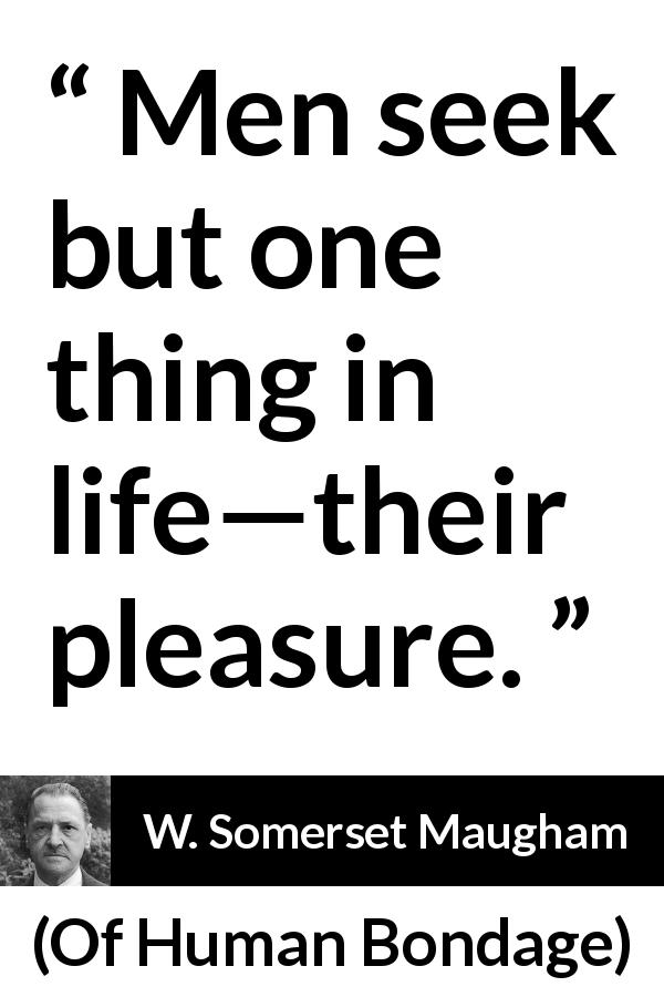 W. Somerset Maugham quote about men from Of Human Bondage (1915) - Men seek but one thing in life—their pleasure.
