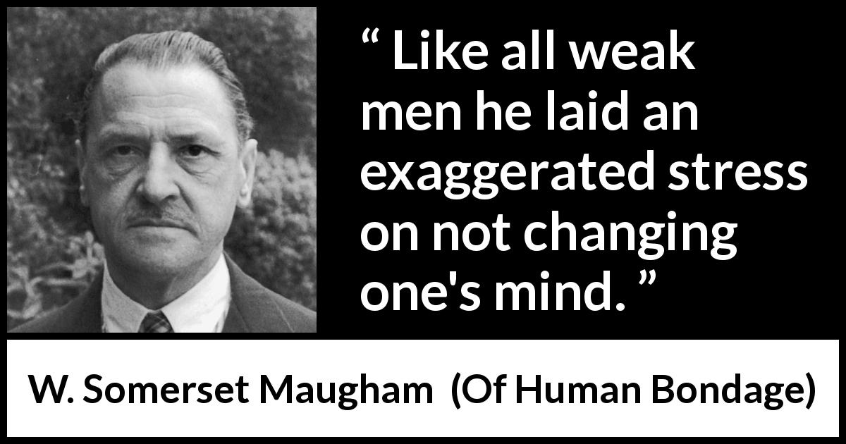 "W. Somerset Maugham about mind (""Of Human Bondage"", 1915) - Like all weak men he laid an exaggerated stress on not changing one's mind."