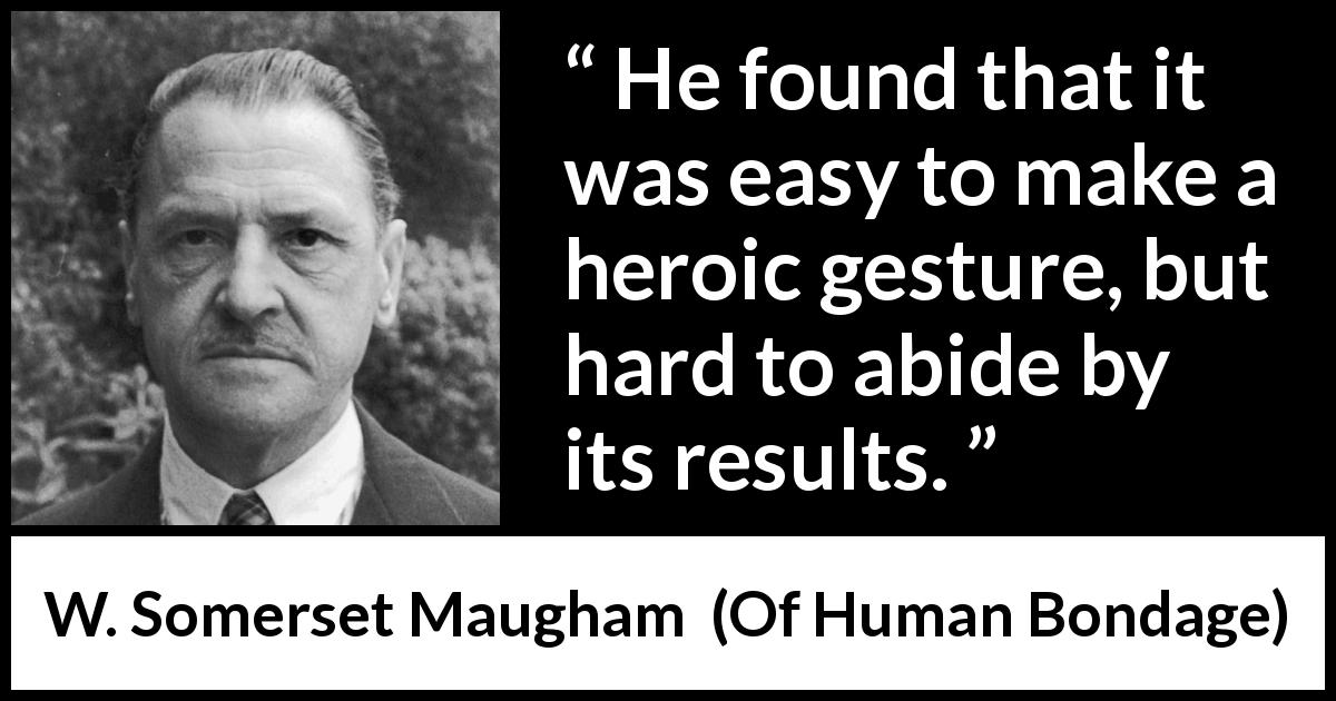 W. Somerset Maugham quote about results from Of Human Bondage (1915) - He found that it was easy to make a heroic gesture, but hard to abide by its results.