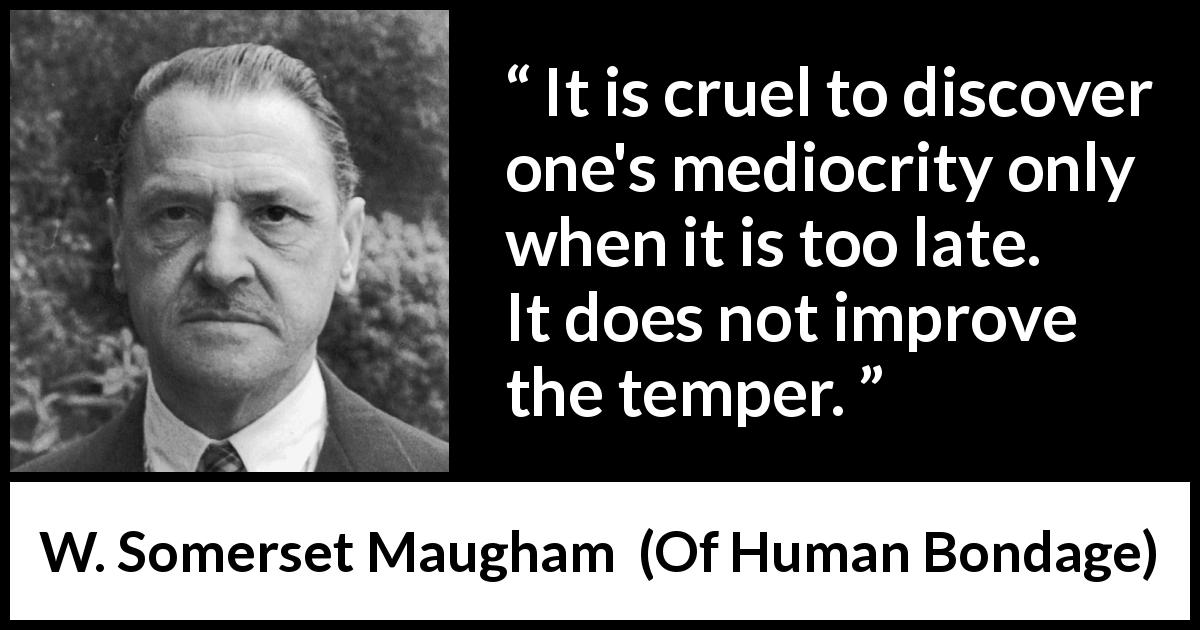 "W. Somerset Maugham about temper (""Of Human Bondage"", 1915) - It is cruel to discover one's mediocrity only when it is too late. It does not improve the temper."