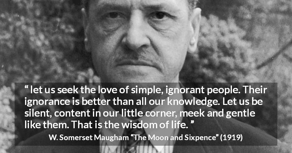 "W. Somerset Maugham about wisdom (""The Moon and Sixpence"", 1919) - let us seek the love of simple, ignorant people. Their ignorance is better than all our knowledge. Let us be silent, content in our little corner, meek and gentle like them. That is the wisdom of life."
