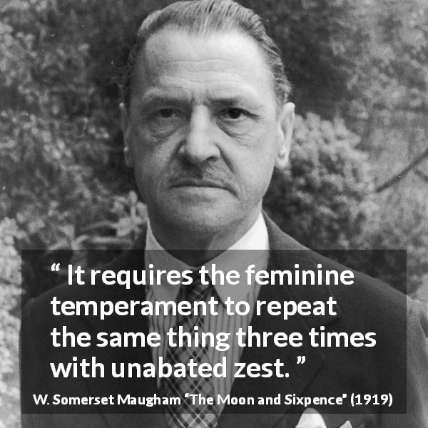 "W. Somerset Maugham about women (""The Moon and Sixpence"", 1919) - It requires the feminine temperament to repeat the same thing three times with unabated zest."