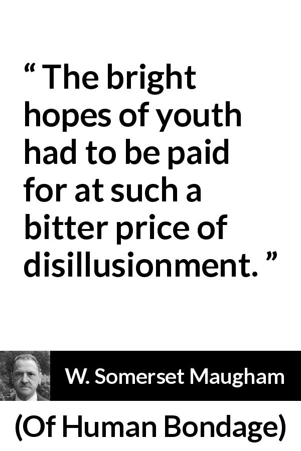 W. Somerset Maugham quote about youth from Of Human Bondage (1915) - The bright hopes of youth had to be paid for at such a bitter price of disillusionment.