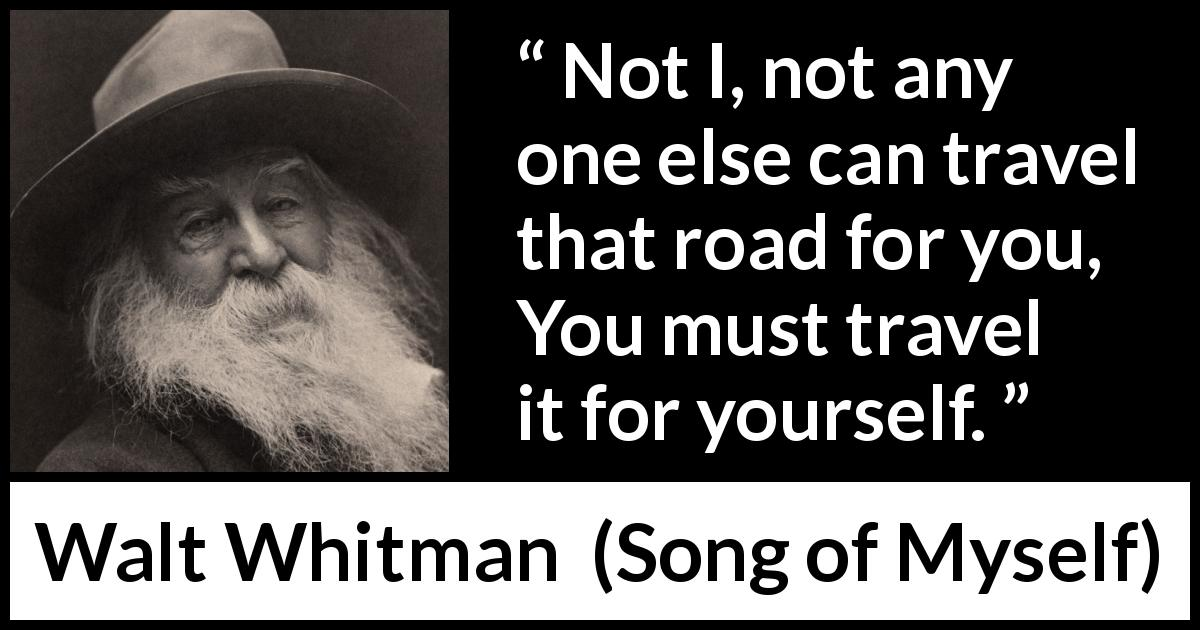 "Walt Whitman about journey (""Song of Myself"", 1955) - Not I, not any one else can travel that road for you,