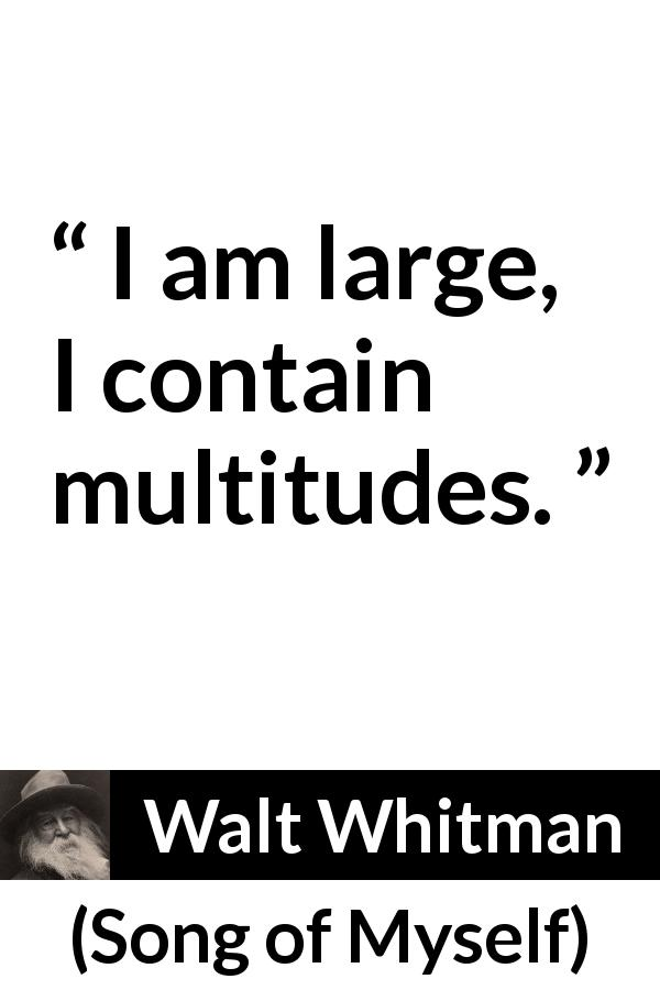 "Walt Whitman about self (""Song of Myself"", 1955) - I am large, I contain multitudes."