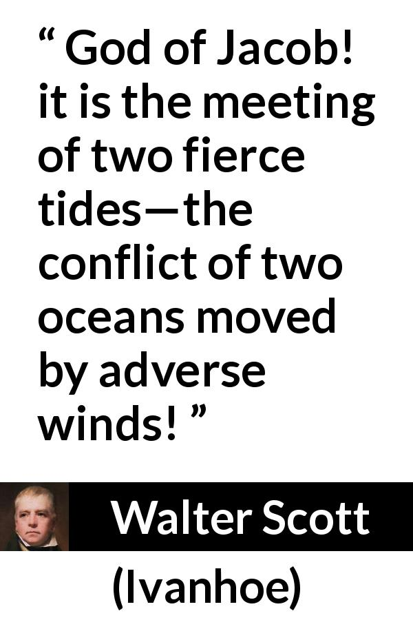"Walter Scott about adversity (""Ivanhoe"", 1820) - God of Jacob! it is the meeting of two fierce tides—the conflict of two oceans moved by adverse winds!"
