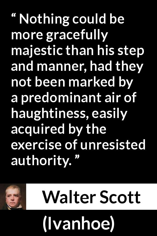 "Walter Scott about authority (""Ivanhoe"", 1820) - Nothing could be more gracefully majestic than his step and manner, had they not been marked by a predominant air of haughtiness, easily acquired by the exercise of unresisted authority."