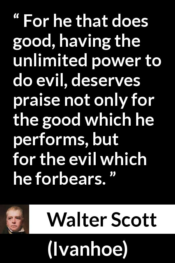 "Walter Scott about evil (""Ivanhoe"", 1820) - For he that does good, having the unlimited power to do evil, deserves praise not only for the good which he performs, but for the evil which he forbears."