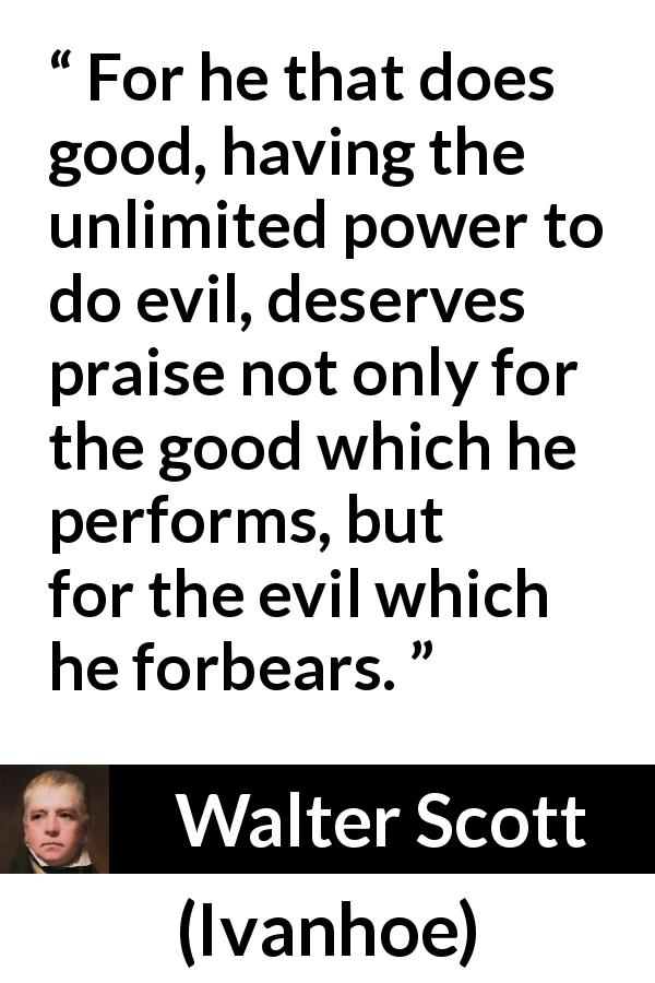 Walter Scott - Ivanhoe - For he that does good, having the unlimited power to do evil, deserves praise not only for the good which he performs, but for the evil which he forbears.
