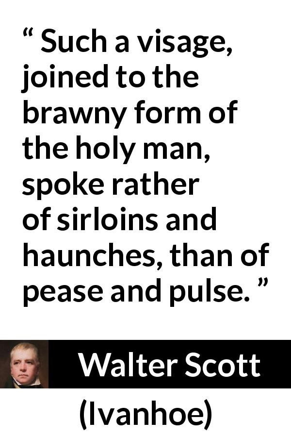 Walter Scott quote about face from Ivanhoe (1820) - Such a visage, joined to the brawny form of the holy man, spoke rather of sirloins and haunches, than of pease and pulse.