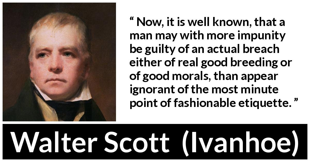 "Walter Scott about fashion (""Ivanhoe"", 1820) - Now, it is well known, that a man may with more impunity be guilty of an actual breach either of real good breeding or of good morals, than appear ignorant of the most minute point of fashionable etiquette."