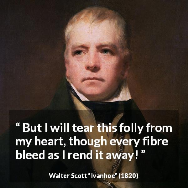 "Walter Scott about heart (""Ivanhoe"", 1820) - But I will tear this folly from my heart, though every fibre bleed as I rend it away!"