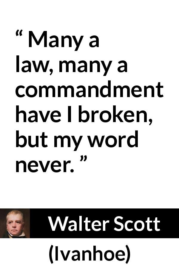 Walter Scott quote about law from Ivanhoe (1820) - Many a law, many a commandment have I broken, but my word never.